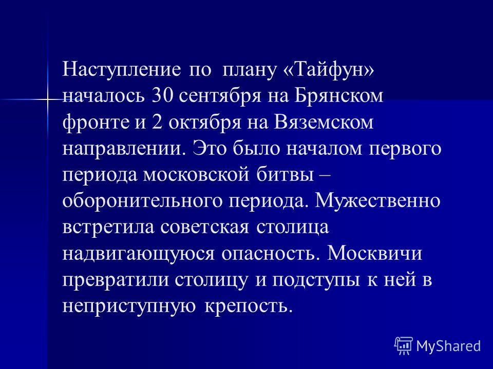 Наступление по плану «Тайфун» началось 30 сентября на Брянском фронте и 2 октября на Вяземском направлении. Это было началом первого периода московской битвы – оборонительного периода. Мужественно встретила советская столица надвигающуюся опасность.