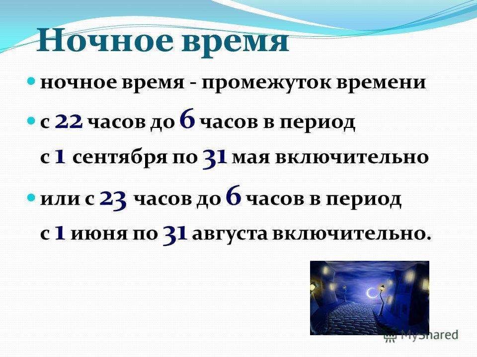 Ночное время ночное время - промежуток времени с 22 часов до 6 часов в период с 1 сентября по 31 мая включительно или с 23 часов до 6 часов в период с 1 июня по 31 августа включительно.