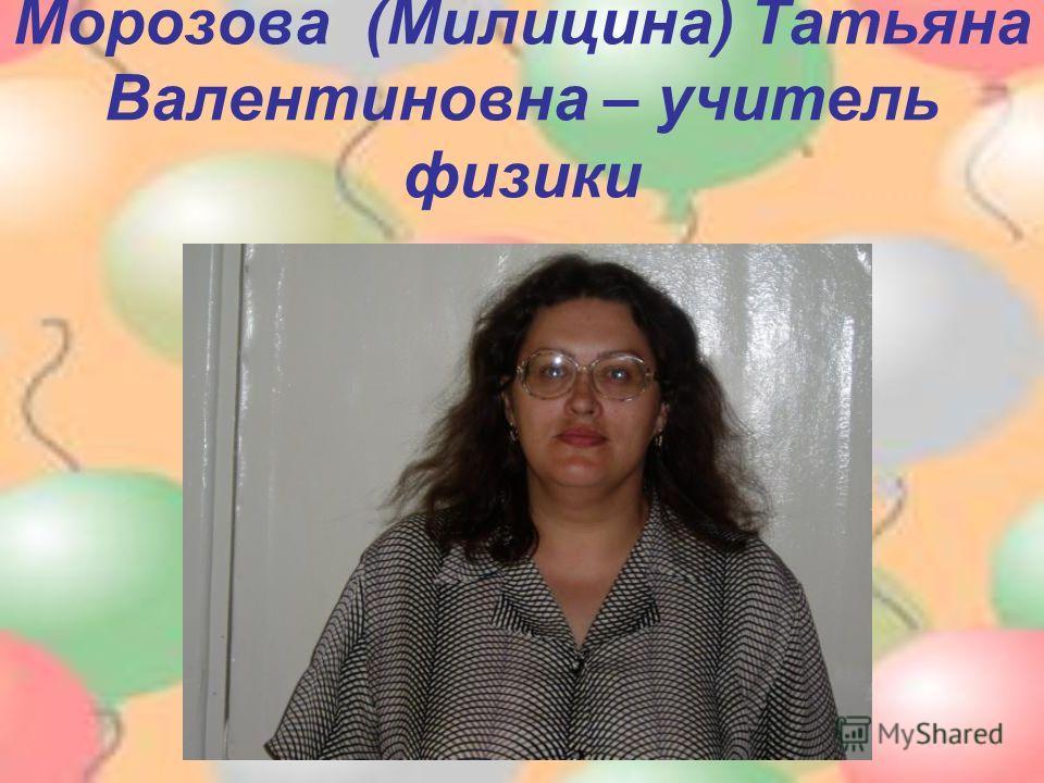 Морозова (Милицина) Татьяна Валентиновна – учитель физики