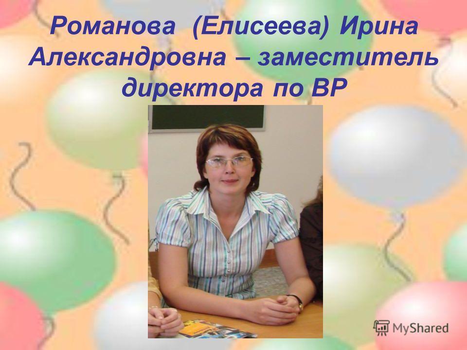 Романова (Елисеева) Ирина Александровна – заместитель директора по ВР