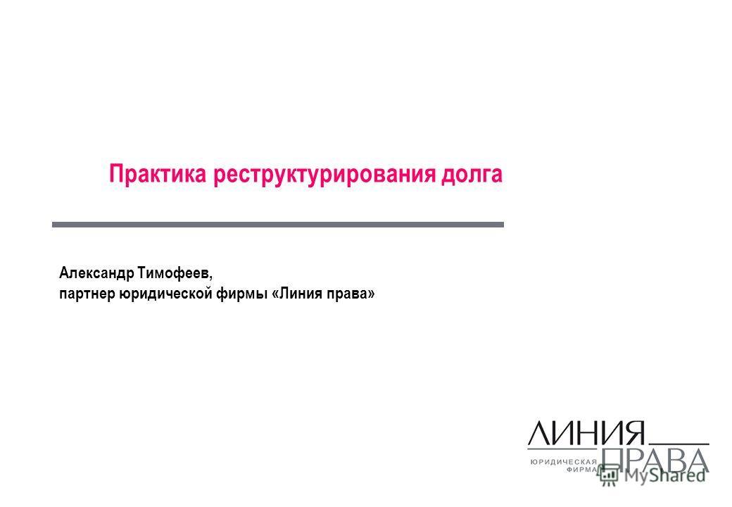 Практика реструктурирования долга Александр Тимофеев, партнер юридической фирмы «Линия права»