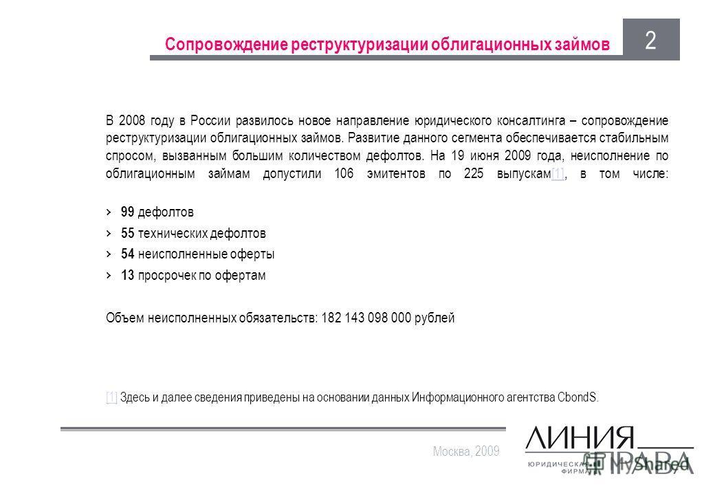 Сопровождение реструктуризации облигационных займов В 2008 году в России развилось новое направление юридического консалтинга – сопровождение реструктуризации облигационных займов. Развитие данного сегмента обеспечивается стабильным спросом, вызванны