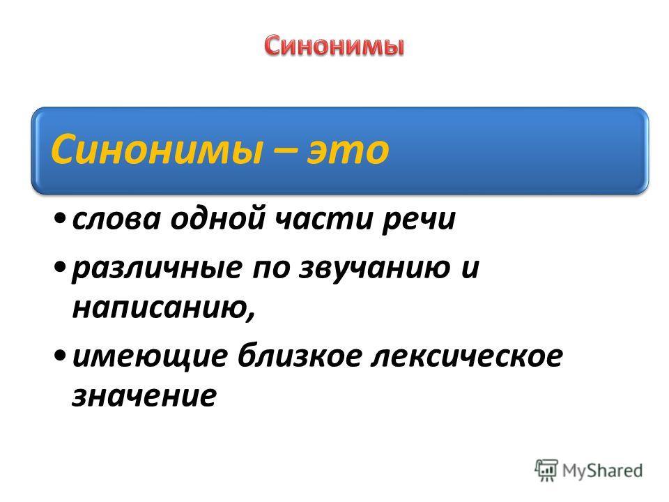 Синонимы – это слова одной части речи различные по звучанию и написанию, имеющие близкое лексическое значение