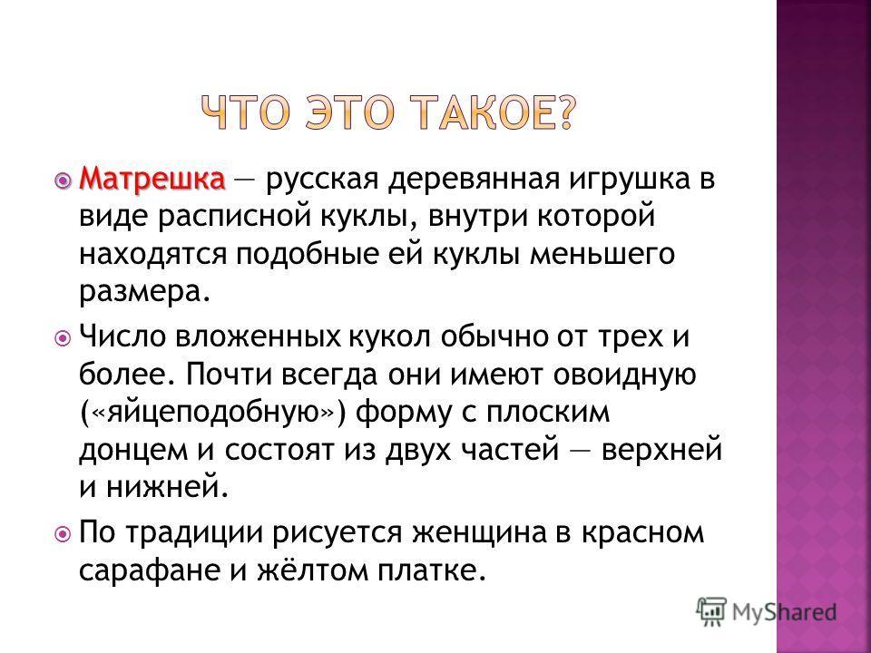 Матрешка Матрешка русская деревянная игрушка в виде расписной куклы, внутри которой находятся подобные ей куклы меньшего размера. Число вложенных кукол обычно от трех и более. Почти всегда они имеют овоидную («яйцеподобную») форму с плоским донцем и