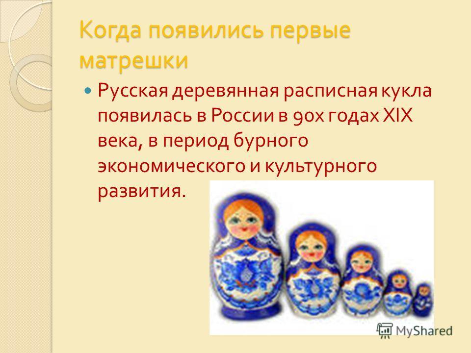 Когда появились первые матрешки Русская деревянная расписная кукла появилась в России в 90 х годах XIX века, в период бурного экономического и культурного развития. Когда появились первые матрешки