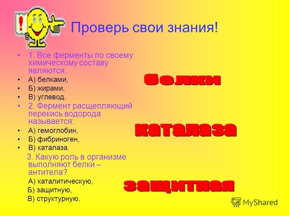 Проверь свои знания! 1. Все ферменты по своему химическому составу являются: А) белками, Б) жирами, В) углевод. 2. Фермент расщепляющий перекись водорода называется: А) гемоглобин, Б) фибриноген, В) каталаза. 3. Какую роль в организме выполняют белки
