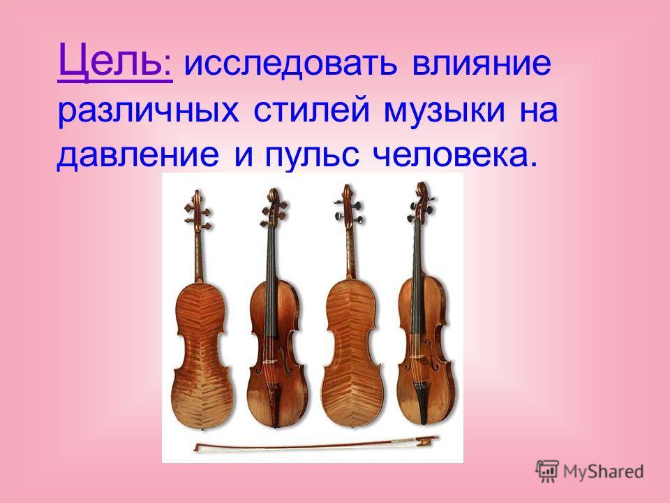 Цель : исследовать влияние различных стилей музыки на давление и пульс человека.