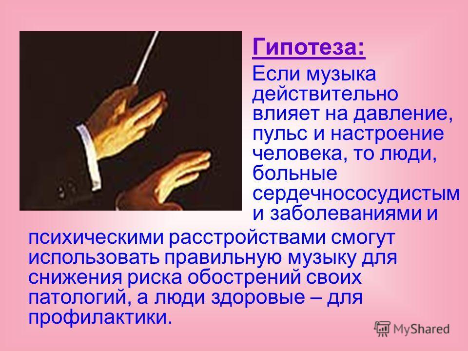 Гипотеза: Если музыка действительно влияет на давление, пульс и настроение человека, то люди, больные сердечнососудистым и заболеваниями и психическими расстройствами смогут использовать правильную музыку для снижения риска обострений своих патологий