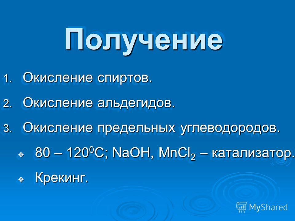 ПолучениеПолучение 1. Окисление спиртов. 2. Окисление альдегидов. 3. Окисление предельных углеводородов. 80 – 120 0 С; NaOH, MnCl 2 – катализатор. 80 – 120 0 С; NaOH, MnCl 2 – катализатор. Крекинг. Крекинг. 1. Окисление спиртов. 2. Окисление альдегид