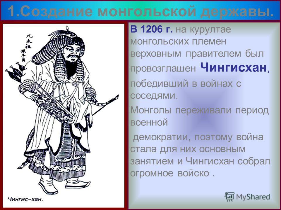 В 1206 г. на курултае монгольских племен верховным правителем был провозглашен Чингисхан, победивший в войнах с соседями. Монголы переживали период военной демократии, поэтому война стала для них основным занятием и Чингисхан собрал огромное войско.