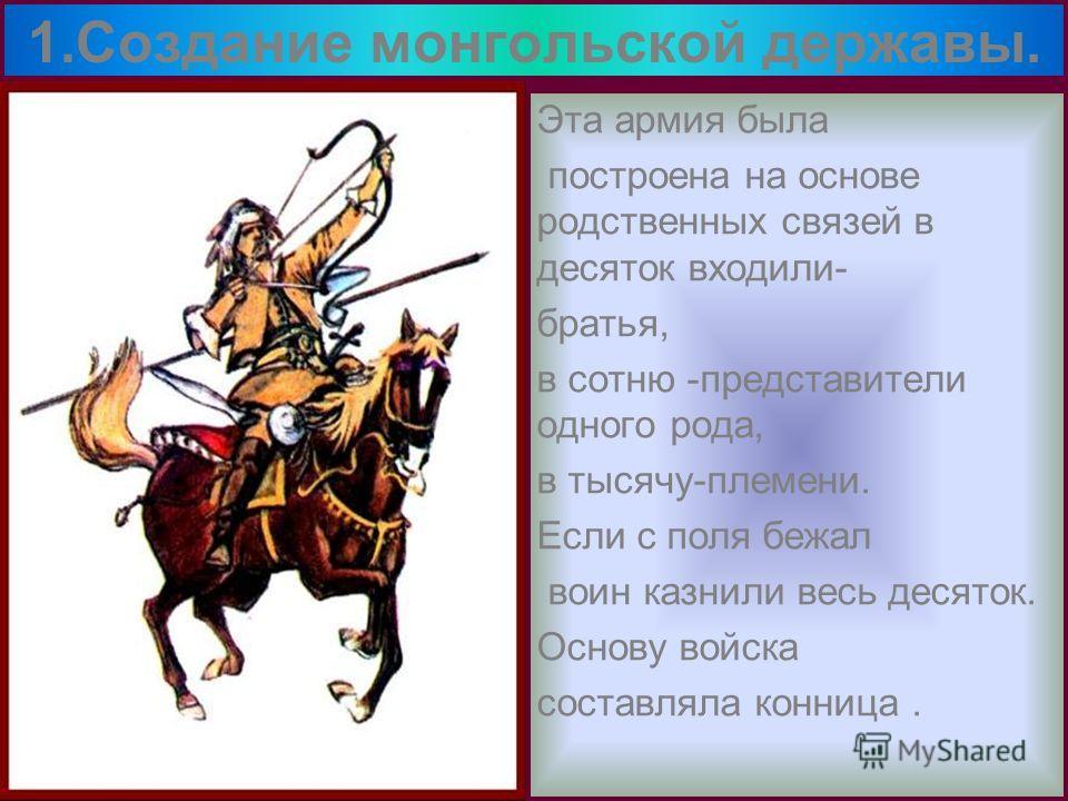 Эта армия была построена на основе родственных связей в десяток входили- братья, в сотню -представители одного рода, в тысячу-племени. Если с поля бежал воин казнили весь десяток. Основу войска составляла конница. 1.Создание монгольской державы.