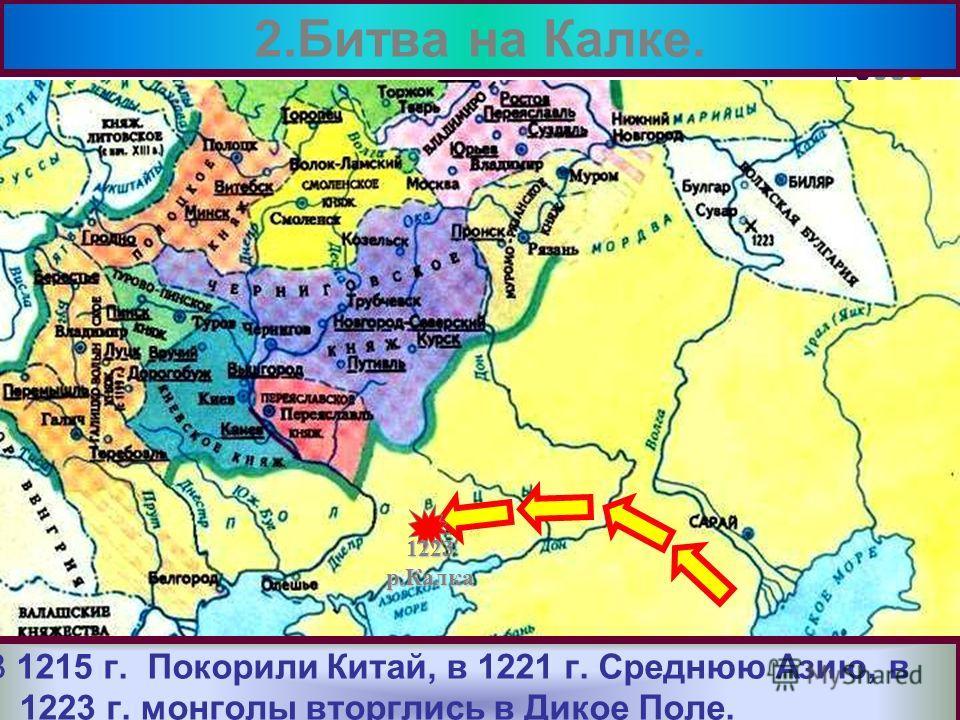 В 1215 г. Покорили Китай, в 1221 г. Среднюю Азию, в 1223 г. монголы вторглись в Дикое Поле. 2.Битва на Калке. 1223р.Калка