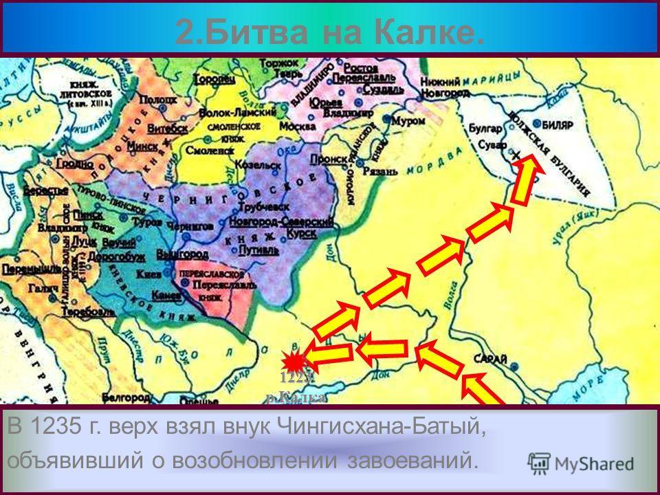 Здесь они разгромили Волжских Булгар.В 1227 г. Чингисхан умер и началась борьба за власть. 2.Битва на Калке. 1223р.Калка Разгромив противника монголы неожиданно по-вернули на Северо-Восток. В 1235 г. верх взял внук Чингисхана-Батый, объявивший о возо