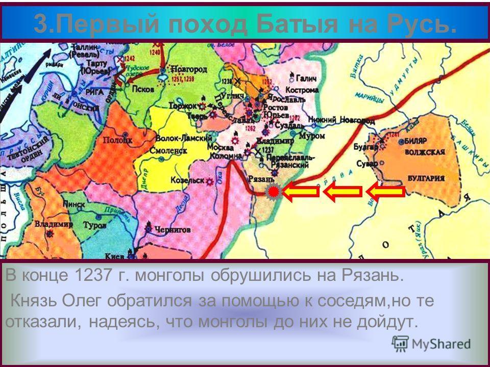 В конце 1237 г. монголы обрушились на Рязань. Князь Олег обратился за помощью к соседям,но те отказали, надеясь, что монголы до них не дойдут. 3.Первый поход Батыя на Русь.
