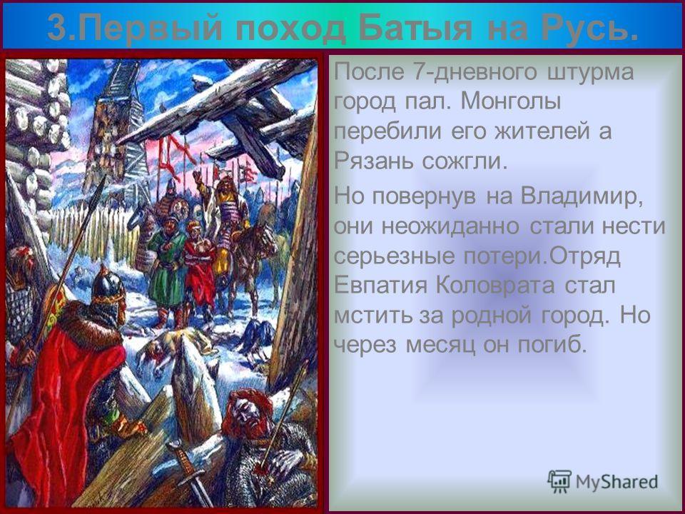 После 7-дневного штурма город пал. Монголы перебили его жителей а Рязань сожгли. Но повернув на Владимир, они неожиданно стали нести серьезные потери.Отряд Евпатия Коловрата стал мстить за родной город. Но через месяц он погиб. 3.Первый поход Батыя н