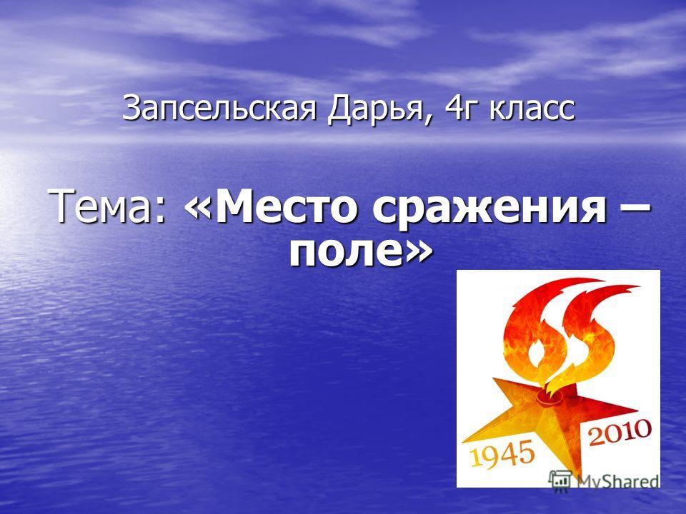 Запсельская Дарья, 4г класс Тема: «Место сражения – поле»
