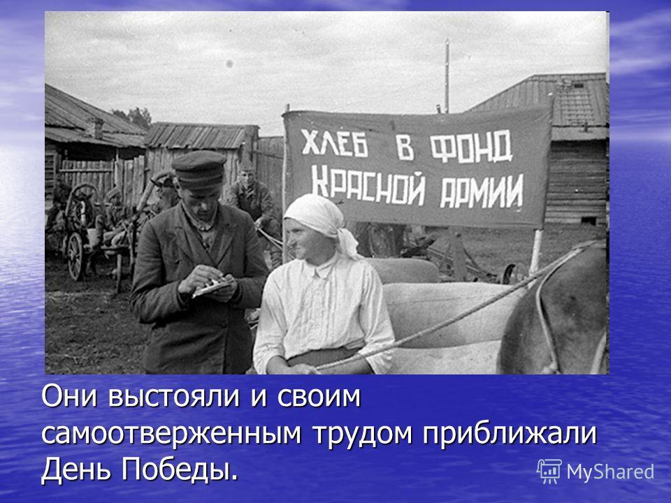 Они выстояли и своим самоотверженным трудом приближали День Победы.