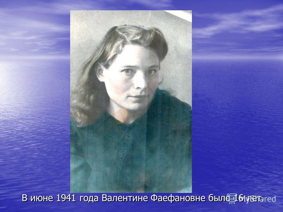 В июне 1941 года Валентине Фаефановне было 16 лет.