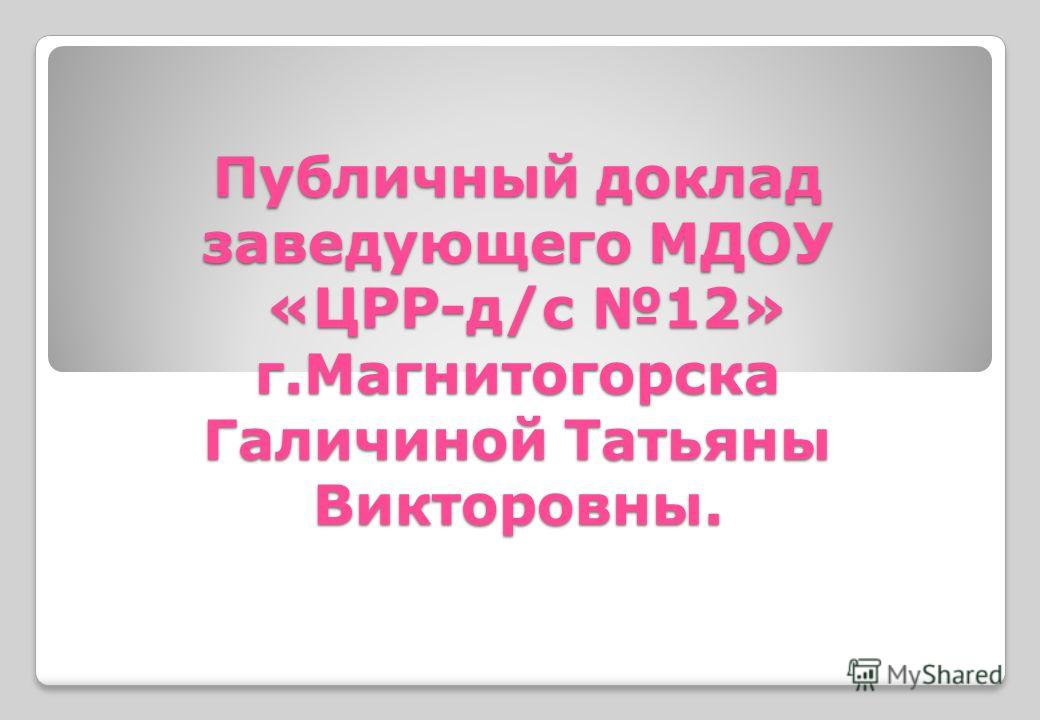 Публичный доклад заведующего МДОУ «ЦРР-д/с 12» г.Магнитогорска Галичиной Татьяны Викторовны.