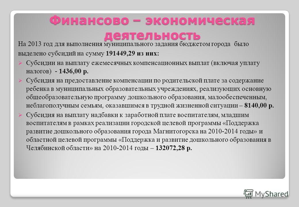Финансово – экономическая деятельность На 2013 год для выполнения муниципального задания бюджетом города было выделено субсидий на сумму 191449,29 из них: Субсидии на выплату ежемесячных компенсационных выплат (включая уплату налогов) - 1436,00 р. Су