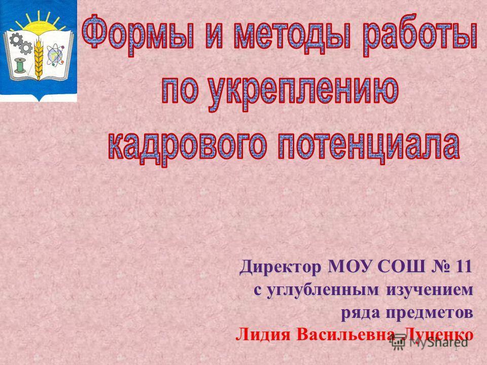 1 Директор МОУ СОШ 11 с углубленным изучением ряда предметов Лидия Васильевна Луценко