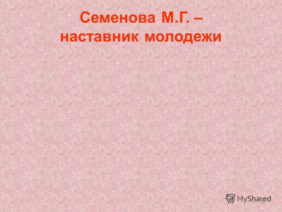 16 Семенова М.Г. – наставник молодежи