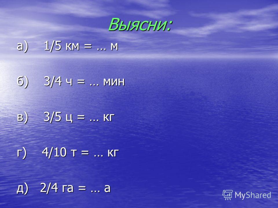 Выясни: а) 1/5 км = … м б) 3/4 ч = … мин в) 3/5 ц = … кг г) 4/10 т = … кг д) 2/4 га = … а