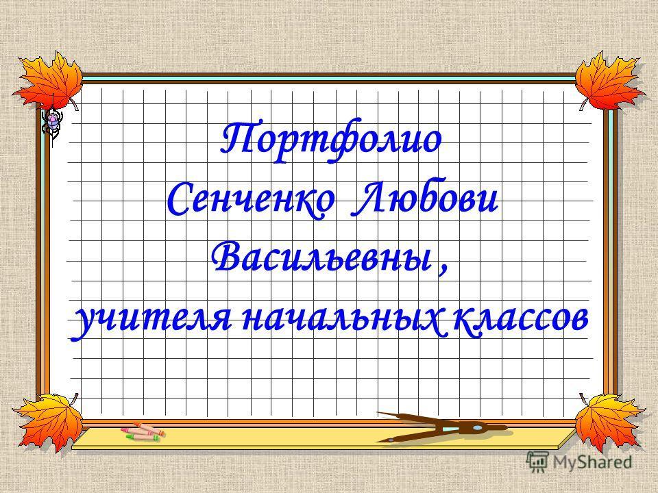 Портфолио Сенченко Любови Васильевны, учителя начальных классов