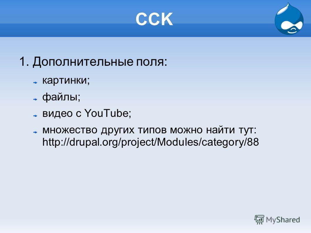 CCK 1. Дополнительные поля: картинки; файлы; видео с YouTube; множество других типов можно найти тут: http://drupal.org/project/Modules/category/88