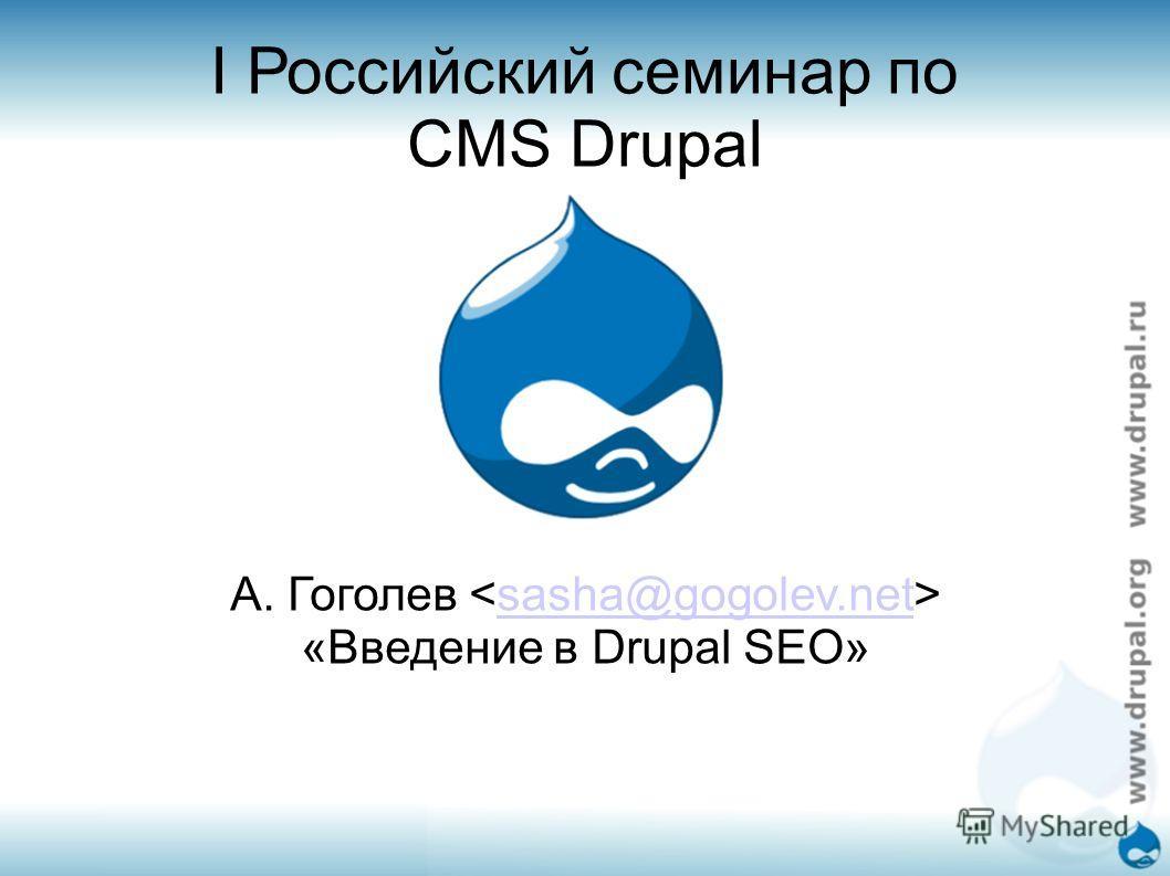 I Российский семинар по CMS Drupal А. Гоголев sasha@gogolev.net «Введение в Drupal SEO»