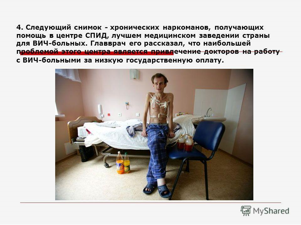 4. Следующий снимок - хронических наркоманов, получающих помощь в центре СПИД, лучшем медицинском заведении страны для ВИЧ-больных. Главврач его рассказал, что наибольшей проблемой этого центра является привлечение докторов на работу с ВИЧ-больными з