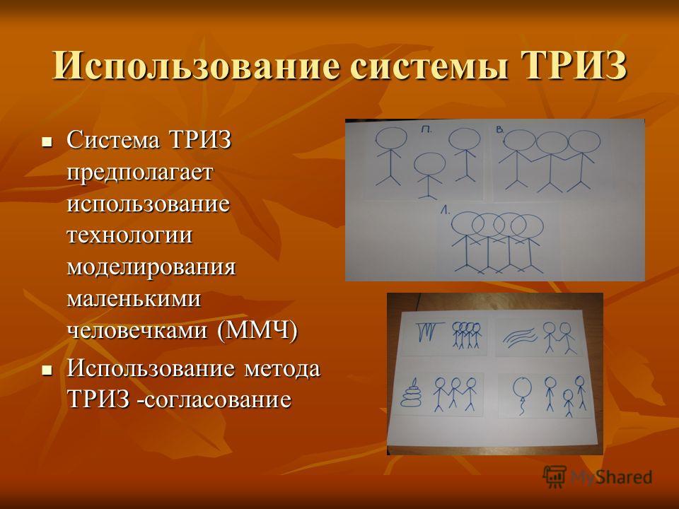 Использование системы ТРИЗ Система ТРИЗ предполагает использование технологии моделирования маленькими человечками (ММЧ) Система ТРИЗ предполагает использование технологии моделирования маленькими человечками (ММЧ) Использование метода ТРИЗ -согласов