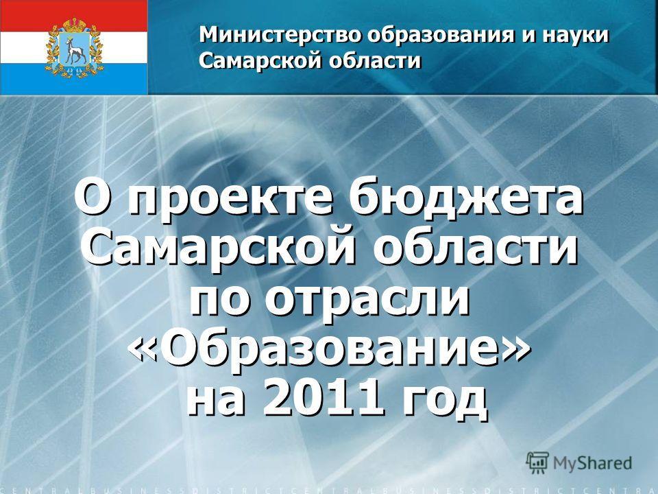 Министерство образования и науки Самарской области О проекте бюджета Самарской области по отрасли «Образование» на 2011 год