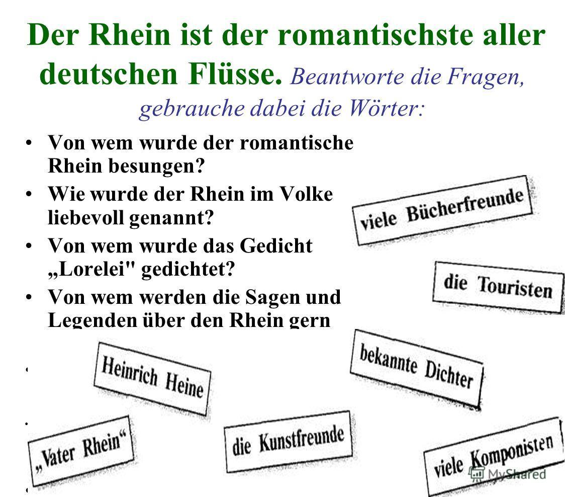 Der Rhein ist der romantischste aller deutschen Flüsse. Beantworte die Fragen, gebrauche dabei die Wörter: Von wem wurde der romantische Rhein besungen? Wie wurde der Rhein im Volke liebevoll genannt? Von wem wurde das Gedicht Lorelei