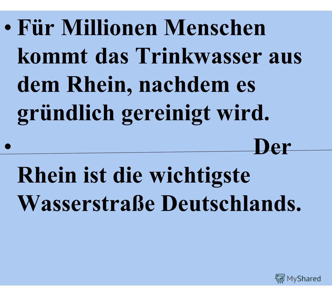 Für Millionen Menschen kommt das Trinkwasser aus dem Rhein, nachdem es gründlich gereinigt wird. Der Rhein ist die wichtigste Wasserstraße Deutschlands.