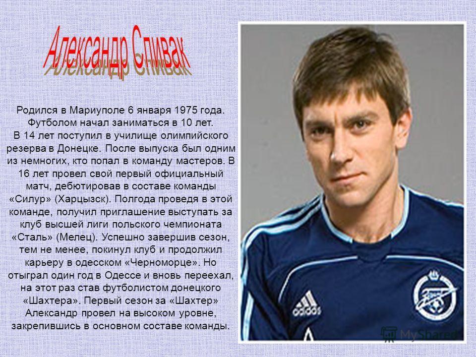 Родился в Мариуполе 6 января 1975 года. Футболом начал заниматься в 10 лет. В 14 лет поступил в училище олимпийского резерва в Донецке. После выпуска был одним из немногих, кто попал в команду мастеров. В 16 лет провел свой первый официальный матч, д