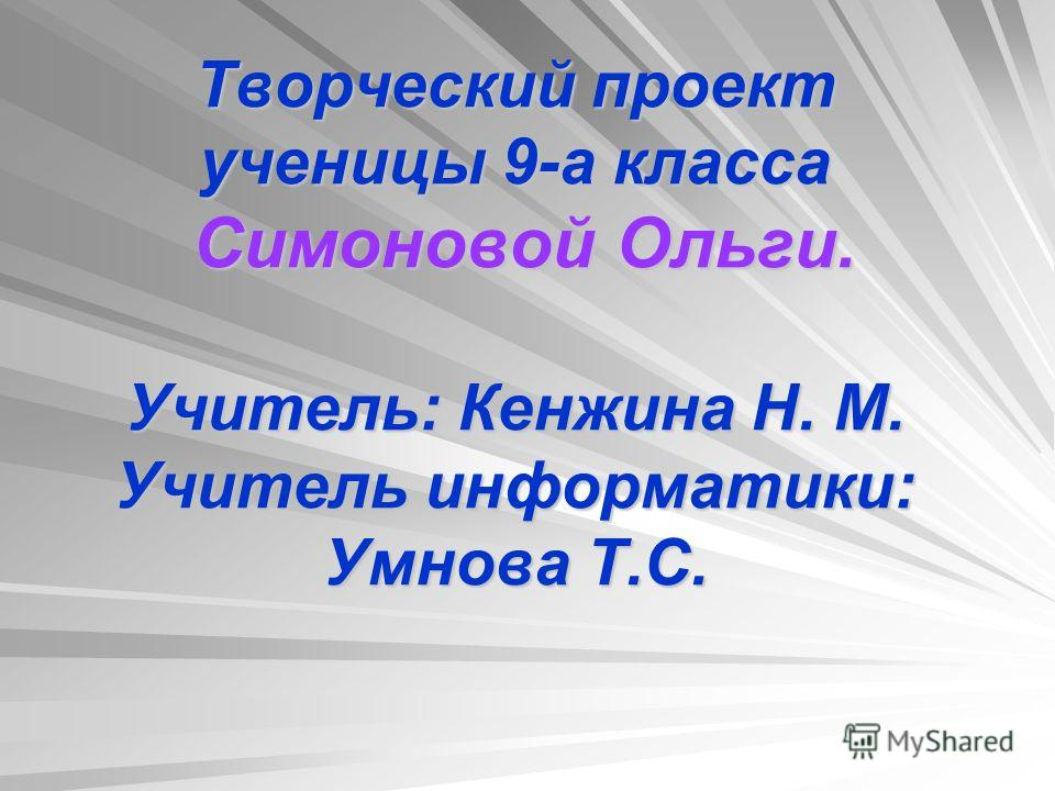 Творческий проект ученицы 9-а класса Симоновой Ольги. Учитель: Кенжина Н. М. Учитель информатики: Умнова Т.С.