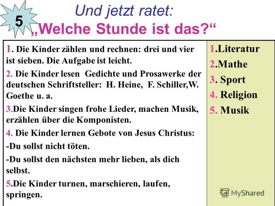 Und jetzt ratet: Welche Stunde ist das? 1. Die Kinder zählen und rechnen: drei und vier ist sieben. Die Aufgabe ist leicht. 2. Die Kinder lesen Gedichte und Prosawerke der deutschen Schriftsteller: H. Heine, F. Schiller,W. Goethe u. a. 3.Die Kinder s