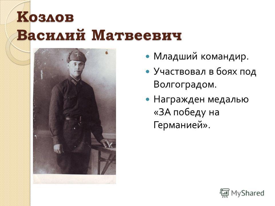 Козлов Василий Матвеевич Младший командир. Участвовал в боях под Волгоградом. Награжден медалью « ЗА победу на Германией ».