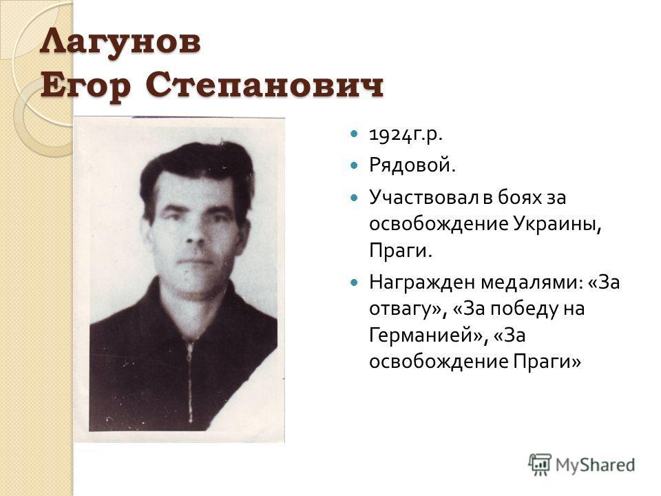 Лагунов Егор Степанович 1924 г. р. Рядовой. Участвовал в боях за освобождение Украины, Праги. Награжден медалями : « За отвагу », « За победу на Германией », « За освобождение Праги »