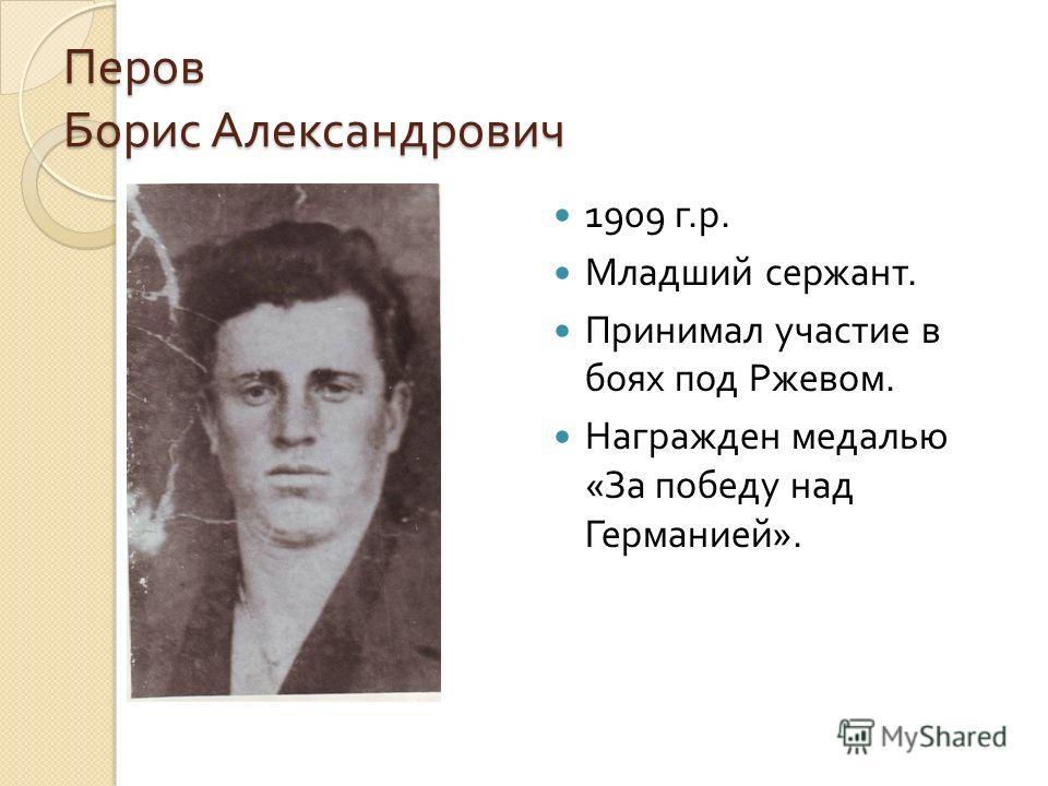 Перов Борис Александрович 1909 г. р. Младший сержант. Принимал участие в боях под Ржевом. Награжден медалью « За победу над Германией ».