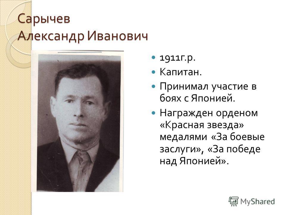 Сарычев Александр Иванович 1911 г. р. Капитан. Принимал участие в боях с Японией. Награжден орденом « Красная звезда » медалями « За боевые заслуги », « За победе над Японией ».
