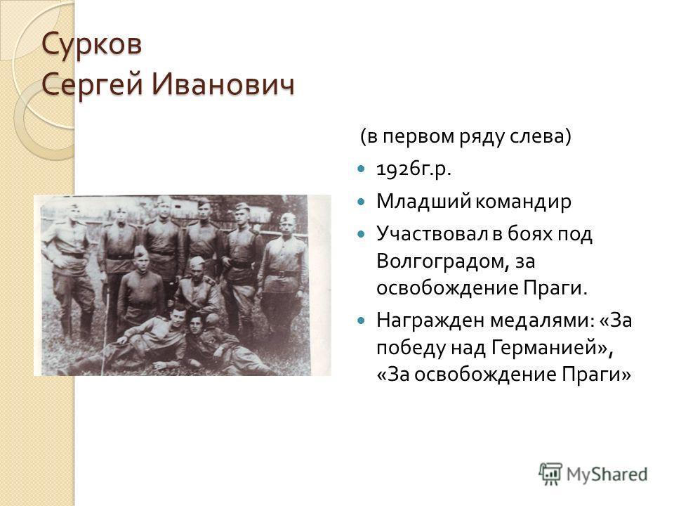Сурков Сергей Иванович ( в первом ряду слева ) 1926 г. р. Младший командир Участвовал в боях под Волгоградом, за освобождение Праги. Награжден медалями : « За победу над Германией », « За освобождение Праги »