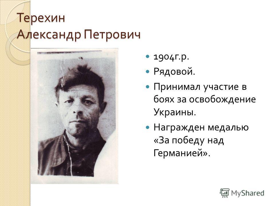 Терехин Александр Петрович 1904 г. р. Рядовой. Принимал участие в боях за освобождение Украины. Награжден медалью « За победу над Германией ».