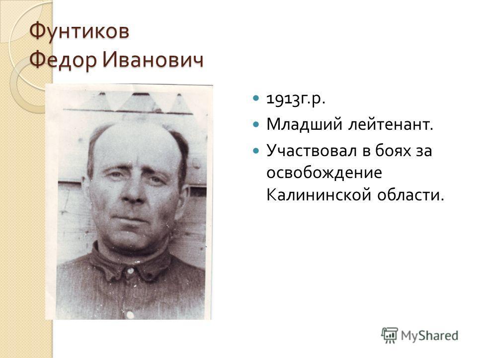 Фунтиков Федор Иванович 1913 г. р. Младший лейтенант. Участвовал в боях за освобождение Калининской области.