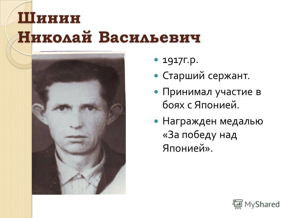 Шинин Николай Васильевич 1917 г. р. Старший сержант. Принимал участие в боях с Японией. Награжден медалью « За победу над Японией ».