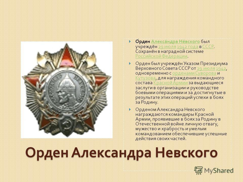 Орден Александра Невского был учреждён 29 июля 1942 года в СССР. Сохранён в наградной системе Российской Федерации. Александра Невского29 июля1942 года СССР Российской Федерации Орден был учреждён Указом Президиума Верховного Совета СССР от 29 июля 1