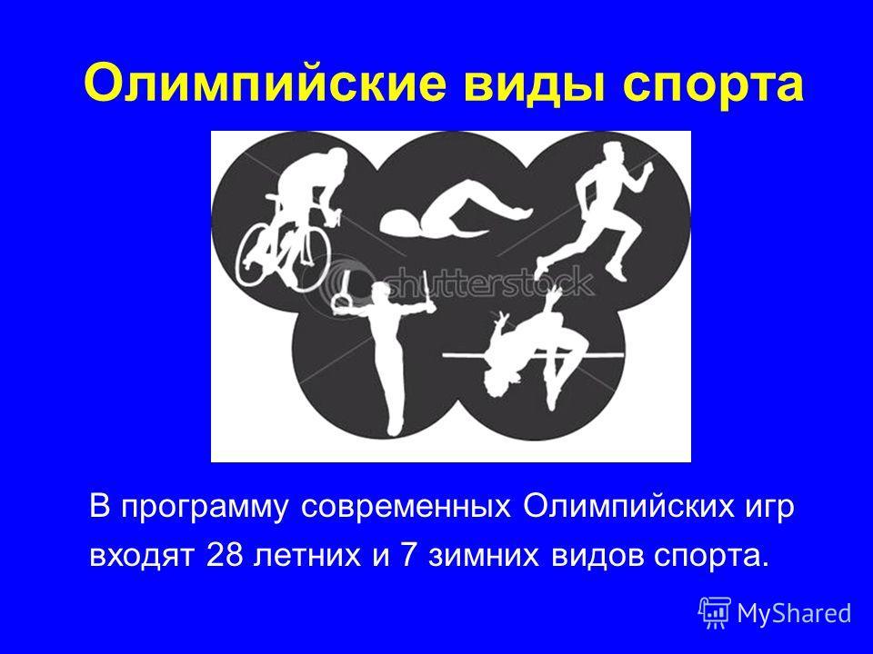 Олимпийские виды спорта В программу современных Олимпийских игр входят 28 летних и 7 зимних видов спорта.