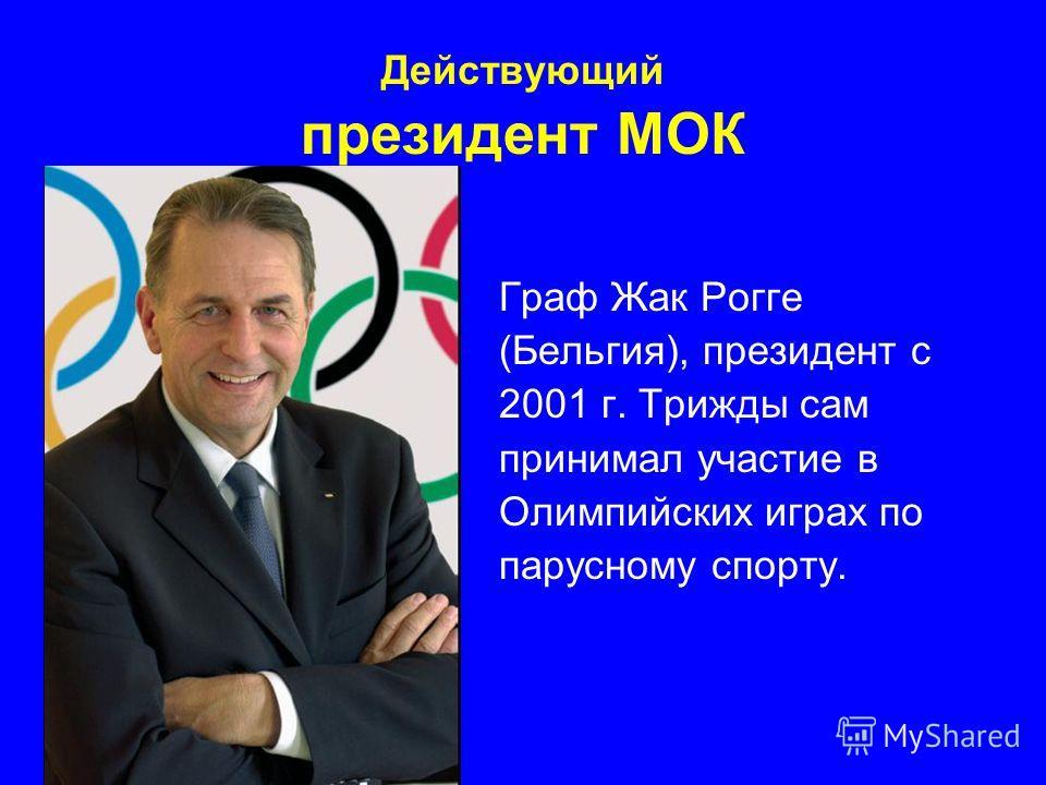 Действующий президент МОК Граф Жак Рогге (Бельгия), президент с 2001 г. Трижды сам принимал участие в Олимпийских играх по парусному спорту.