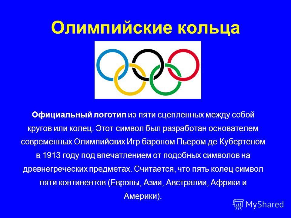 Олимпийские кольца Официальный логотип из пяти сцепленных между собой кругов или колец. Этот символ был разработан основателем современных Олимпийских Игр бароном Пьером де Кубертеном в 1913 году под впечатлением от подобных символов на древнегреческ